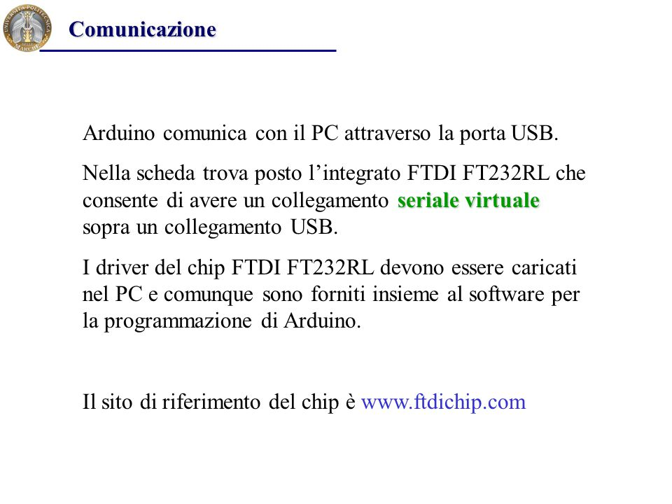 Arduino comunica con il PC attraverso la porta USB. seriale virtuale Nella scheda trova posto l'integrato FTDI FT232RL che consente di avere un colleg