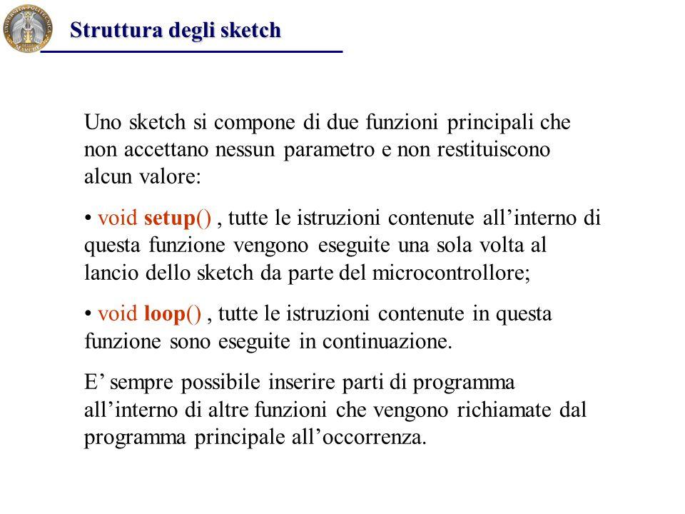Uno sketch si compone di due funzioni principali che non accettano nessun parametro e non restituiscono alcun valore: void setup(), tutte le istruzion