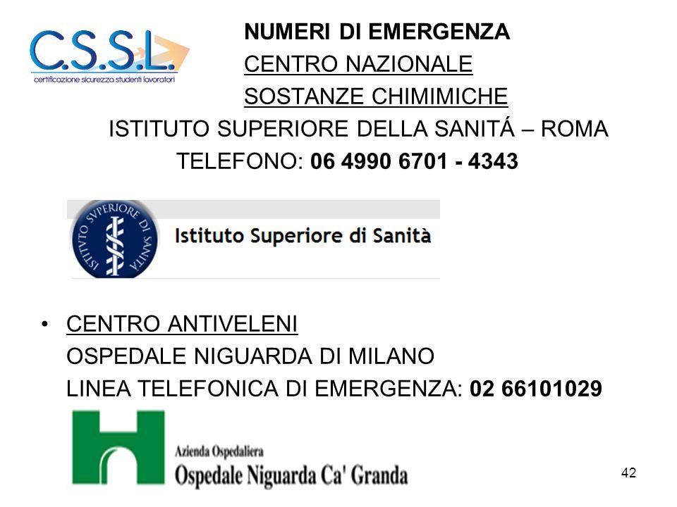 42 NUMERI DI EMERGENZA CENTRO NAZIONALE SOSTANZE CHIMIMICHE ISTITUTO SUPERIORE DELLA SANITÁ – ROMA TELEFONO: 06 4990 6701 - 4343 CENTRO ANTIVELENI OSP