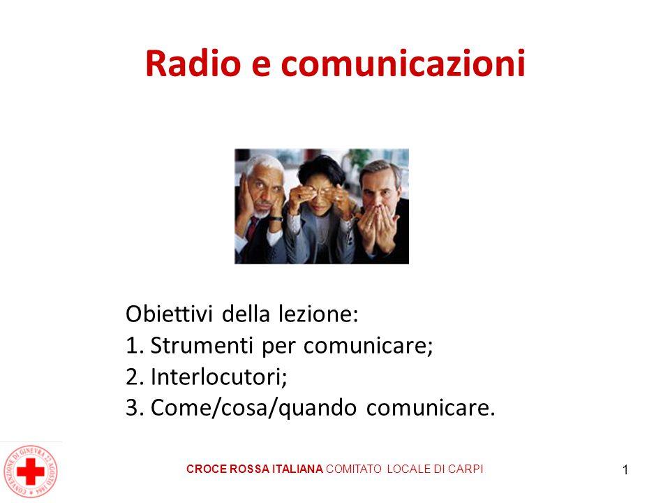 1 Radio e comunicazioni CROCE ROSSA ITALIANA COMITATO LOCALE DI CARPI Obiettivi della lezione: 1.Strumenti per comunicare; 2.Interlocutori; 3.Come/cos