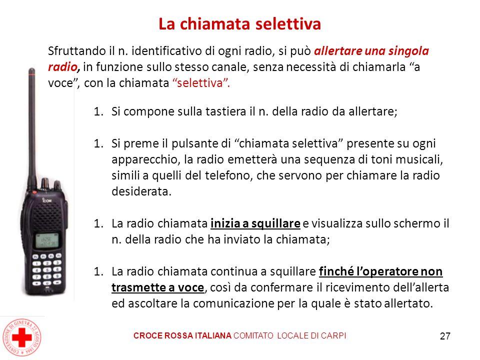 27 La chiamata selettiva CROCE ROSSA ITALIANA COMITATO LOCALE DI CARPI Sfruttando il n. identificativo di ogni radio, si può allertare una singola rad