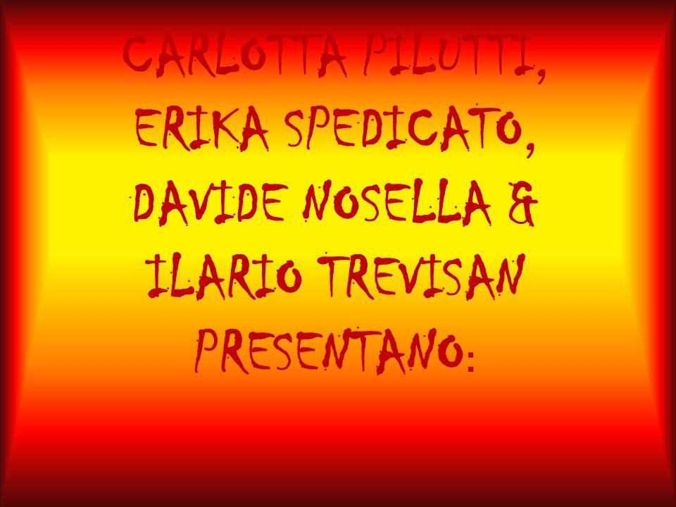 CARLOTTA PILUTTI, ERIKA SPEDICATO, DAVIDE NOSELLA & ILARIO TREVISAN PRESENTANO :