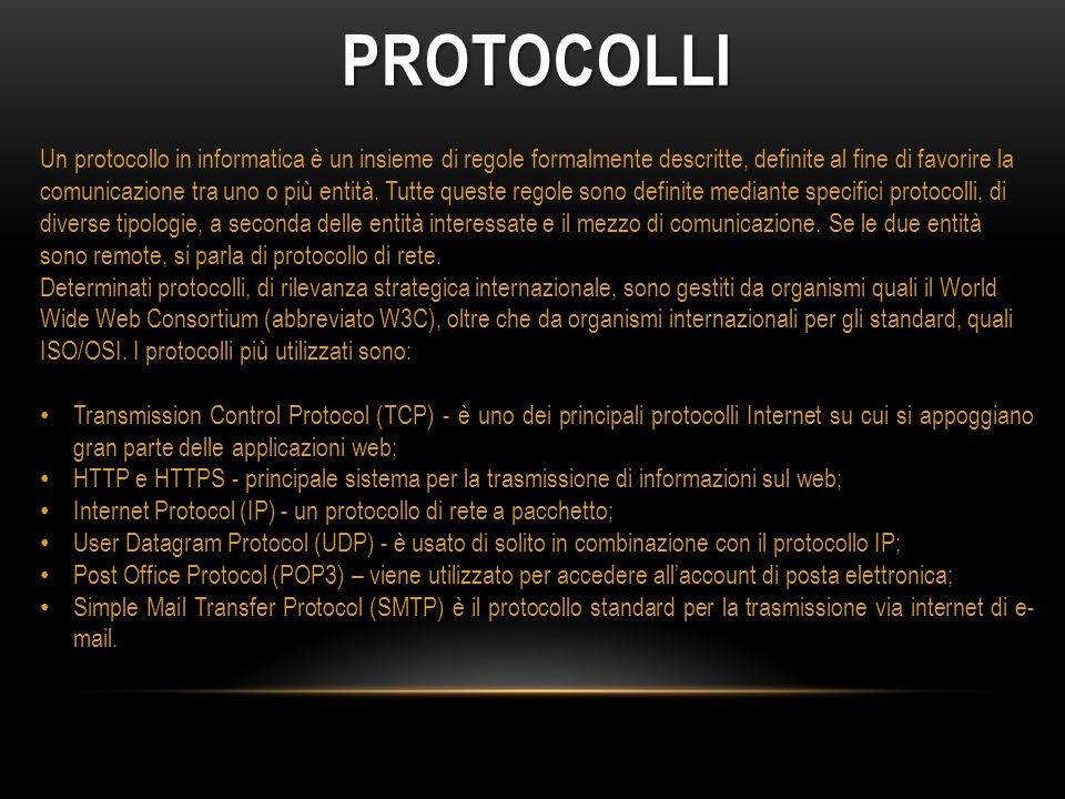 PROTOCOLLI Un protocollo in informatica è un insieme di regole formalmente descritte, definite al fine di favorire la comunicazione tra uno o più enti