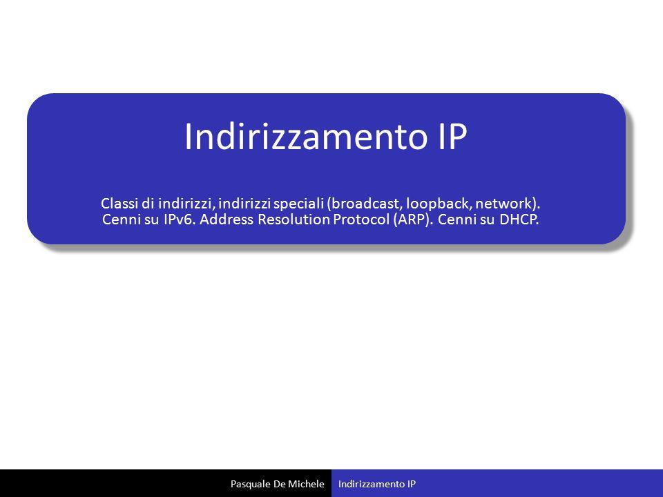 Pasquale De Michele Indirizzamento IP Classi di indirizzi, indirizzi speciali (broadcast, loopback, network). Cenni su IPv6. Address Resolution Protoc