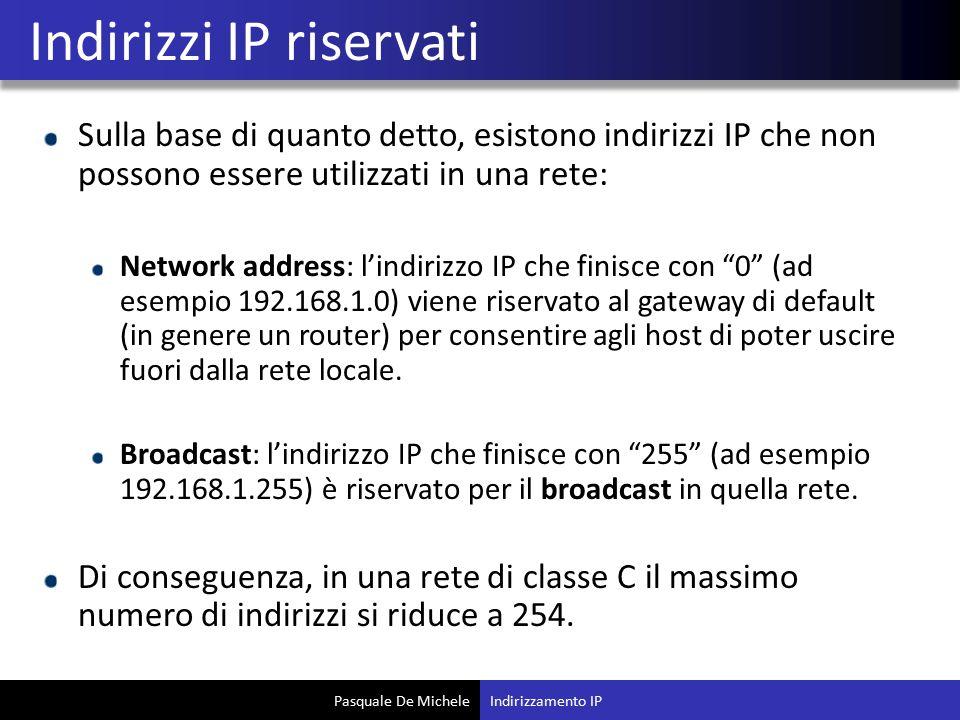 Pasquale De Michele Sulla base di quanto detto, esistono indirizzi IP che non possono essere utilizzati in una rete: Network address: l'indirizzo IP che finisce con 0 (ad esempio 192.168.1.0) viene riservato al gateway di default (in genere un router) per consentire agli host di poter uscire fuori dalla rete locale.