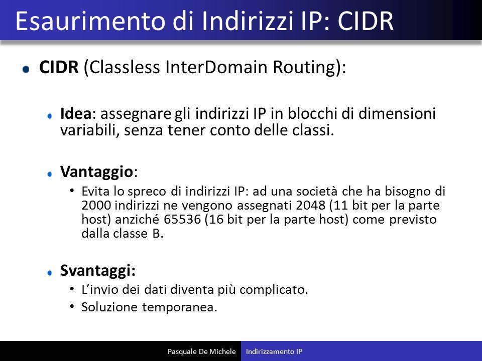 Pasquale De Michele CIDR (Classless InterDomain Routing): Idea: assegnare gli indirizzi IP in blocchi di dimensioni variabili, senza tener conto delle classi.