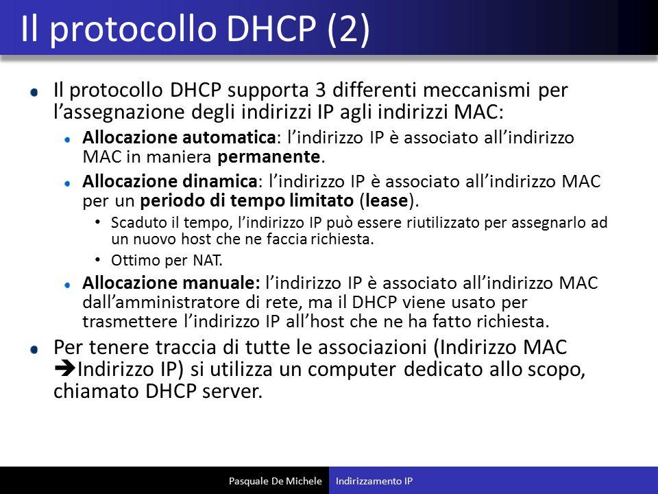 Pasquale De Michele Il protocollo DHCP supporta 3 differenti meccanismi per l'assegnazione degli indirizzi IP agli indirizzi MAC: Allocazione automatica: l'indirizzo IP è associato all'indirizzo MAC in maniera permanente.