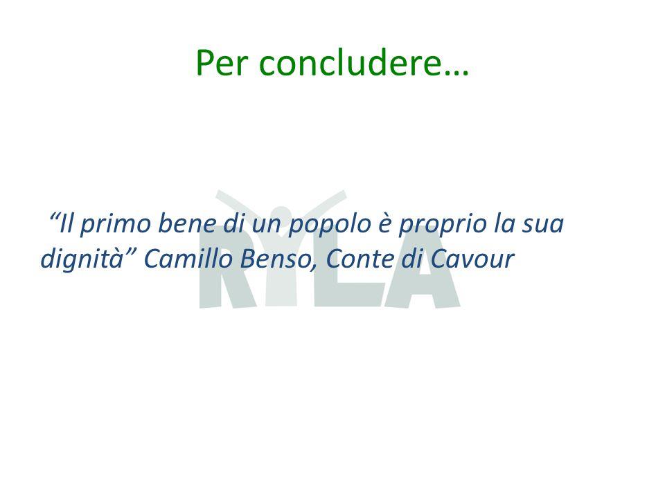 Per concludere… Il primo bene di un popolo è proprio la sua dignità Camillo Benso, Conte di Cavour