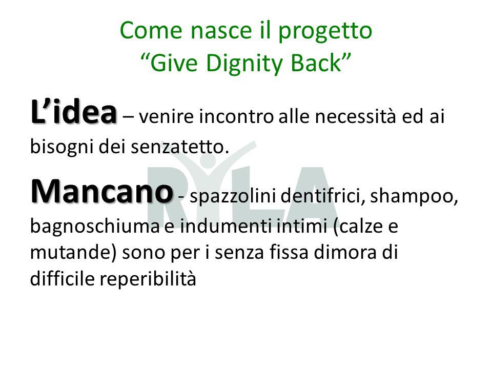 Come nasce il progetto Give Dignity Back L'idea L'idea – venire incontro alle necessità ed ai bisogni dei senzatetto.