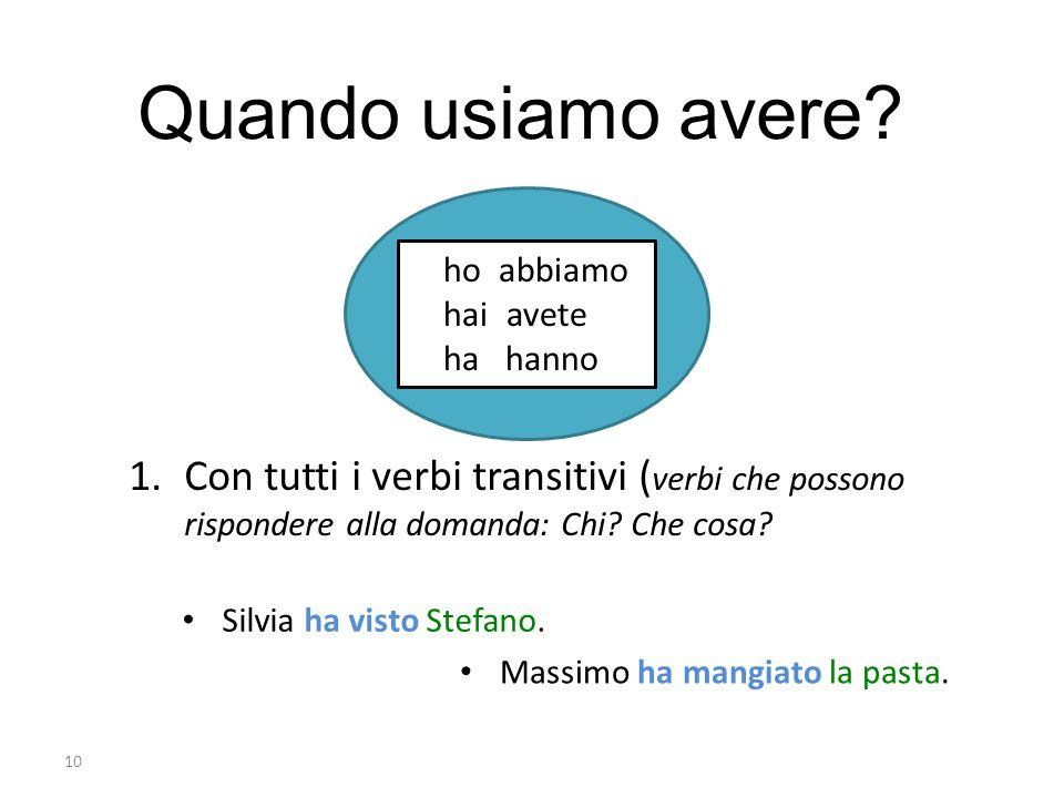 10 ho abbiamo hai avete ha hanno Quando usiamo avere? 1.Con tutti i verbi transitivi ( verbi che possono rispondere alla domanda: Chi? Che cosa? Massi
