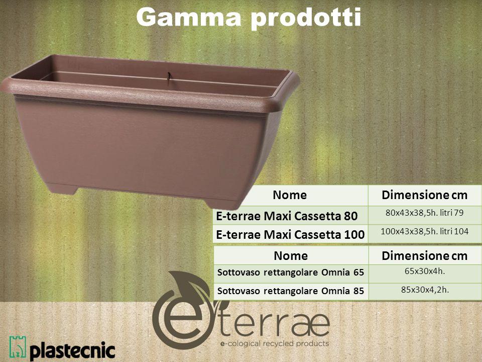 Gamma prodotti NomeDimensione cm E-terrae Maxi Cassetta 80 80x43x38,5h.