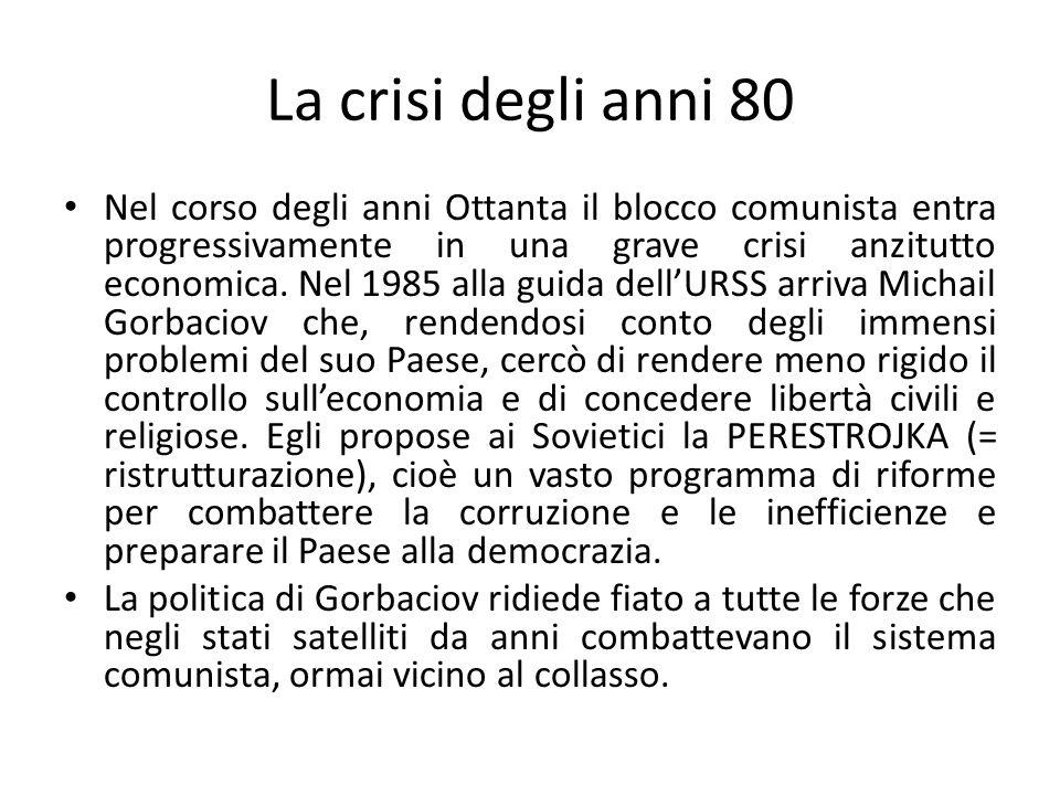 La crisi degli anni 80 Nel corso degli anni Ottanta il blocco comunista entra progressivamente in una grave crisi anzitutto economica. Nel 1985 alla g