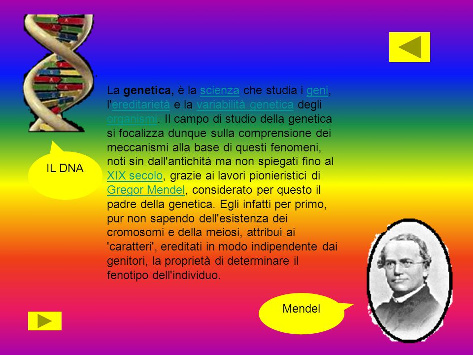 La genetica, è la scienza che studia i geni, l'ereditarietà e la variabilità genetica degli organismi. Il campo di studio della genetica si focalizza