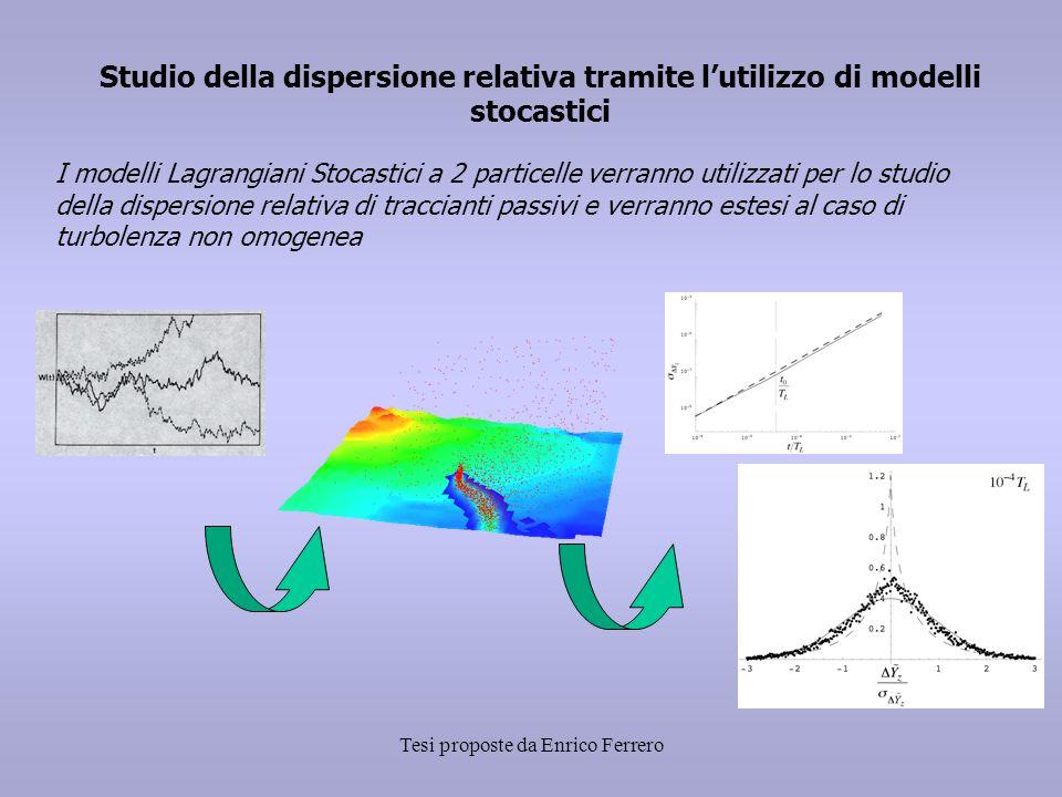 Tesi proposte da Enrico Ferrero Studio della dispersione relativa tramite l'utilizzo di modelli stocastici I modelli Lagrangiani Stocastici a 2 particelle verranno utilizzati per lo studio della dispersione relativa di traccianti passivi e verranno estesi al caso di turbolenza non omogenea