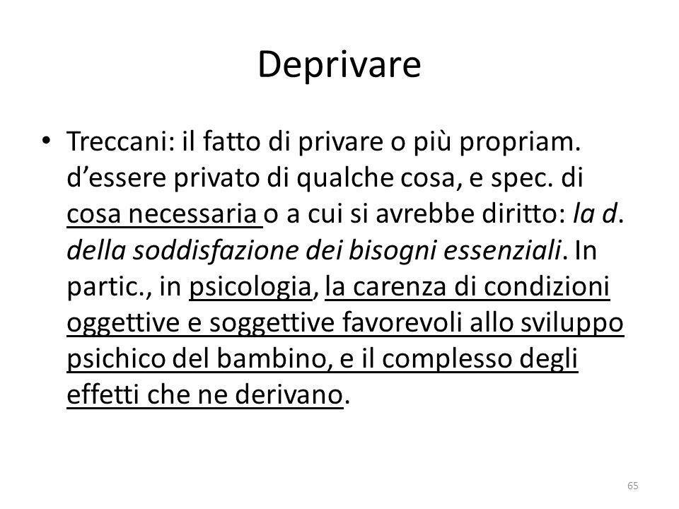 Deprivare Treccani: il fatto di privare o più propriam. d'essere privato di qualche cosa, e spec. di cosa necessaria o a cui si avrebbe diritto: la d.