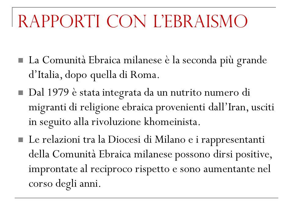 RAPPORTI CON L'EBRAISMO La Comunità Ebraica milanese è la seconda più grande d'Italia, dopo quella di Roma. Dal 1979 è stata integrata da un nutrito n