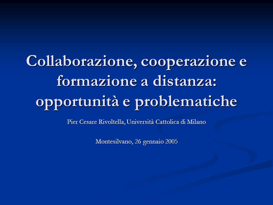 Collaborazione, cooperazione e formazione a distanza: opportunità e problematiche Pier Cesare Rivoltella, Università Cattolica di Milano Montesilvano, 26 gennaio 2005