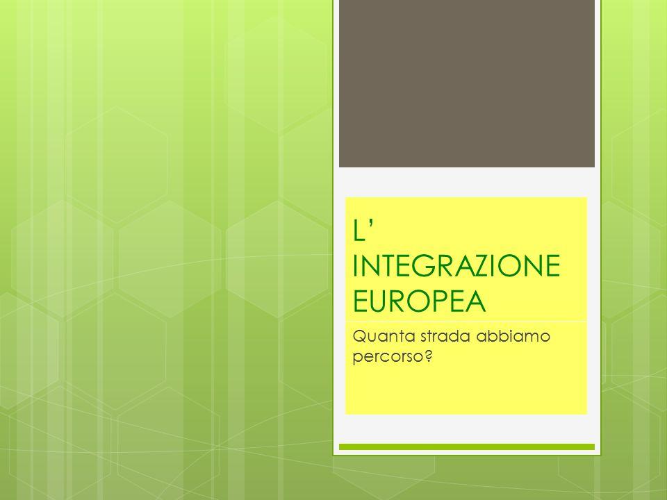 L' INTEGRAZIONE EUROPEA Quanta strada abbiamo percorso