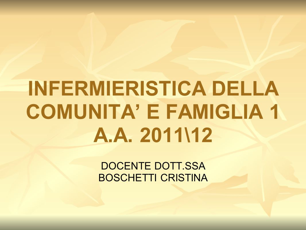 INFERMIERISTICA DELLA COMUNITA' E FAMIGLIA 1 A.A. 2011\12 DOCENTE DOTT.SSA BOSCHETTI CRISTINA