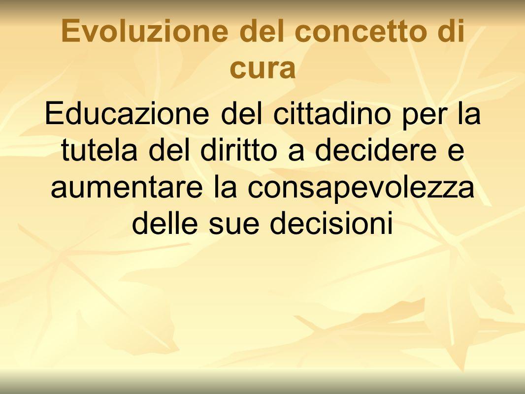 Evoluzione del concetto di cura Educazione del cittadino per la tutela del diritto a decidere e aumentare la consapevolezza delle sue decisioni