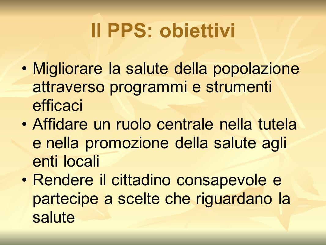 Il PPS: obiettivi Migliorare la salute della popolazione attraverso programmi e strumenti efficaci Affidare un ruolo centrale nella tutela e nella pro