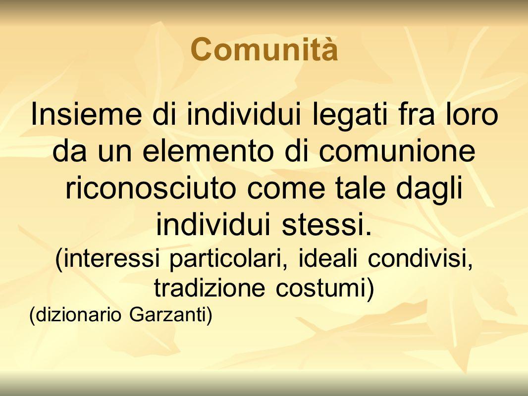 Comunità Insieme di individui legati fra loro da un elemento di comunione riconosciuto come tale dagli individui stessi. (interessi particolari, ideal