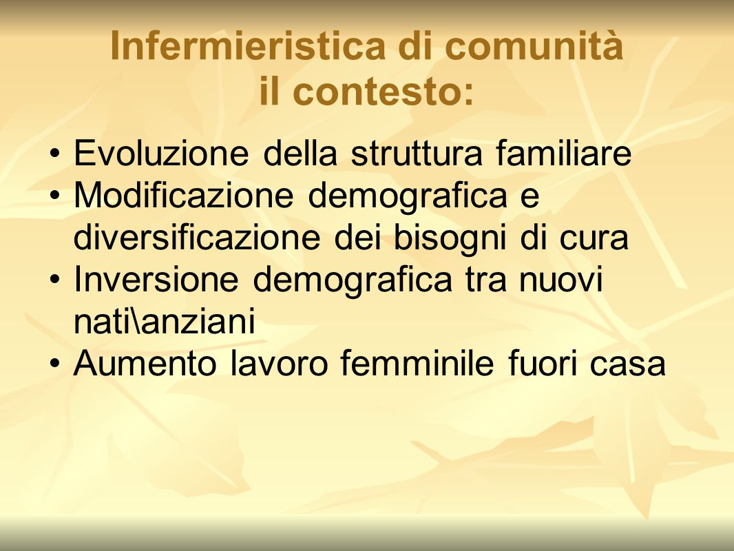Infermieristica di comunità il contesto: Evoluzione della struttura familiare Modificazione demografica e diversificazione dei bisogni di cura Inversi