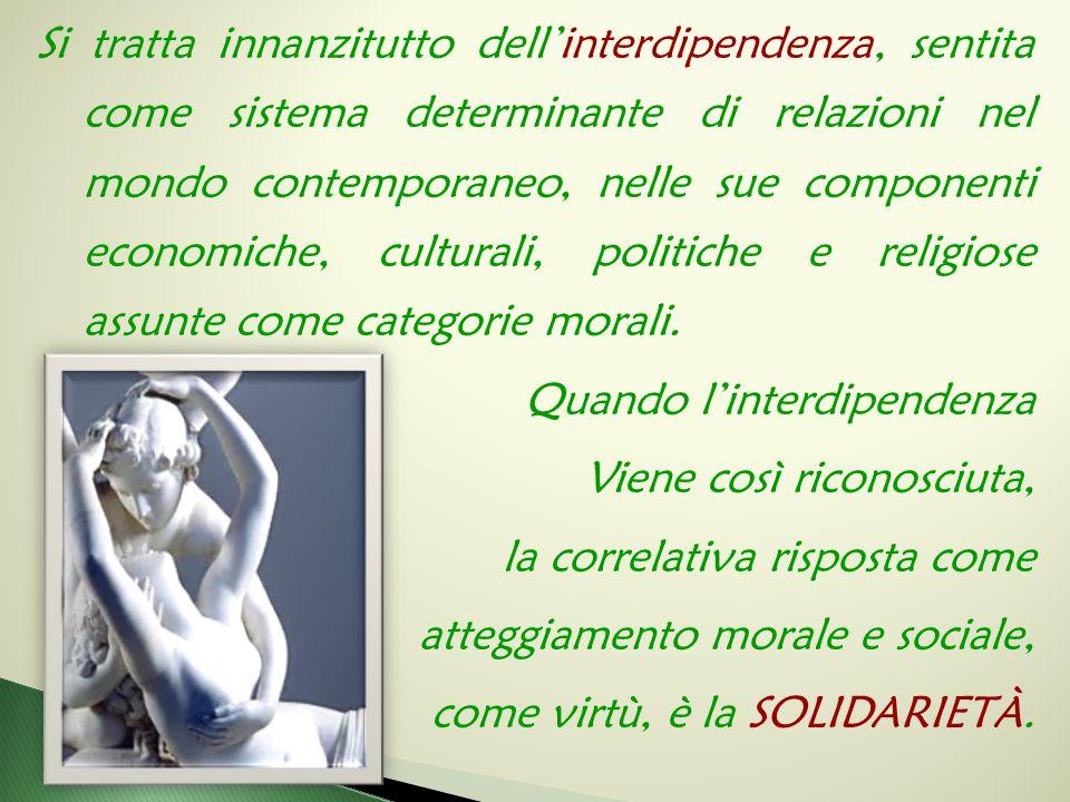 Si tratta innanzitutto dell'interdipendenza, sentita come sistema determinante di relazioni nel mondo contemporaneo, nelle sue componenti economiche,