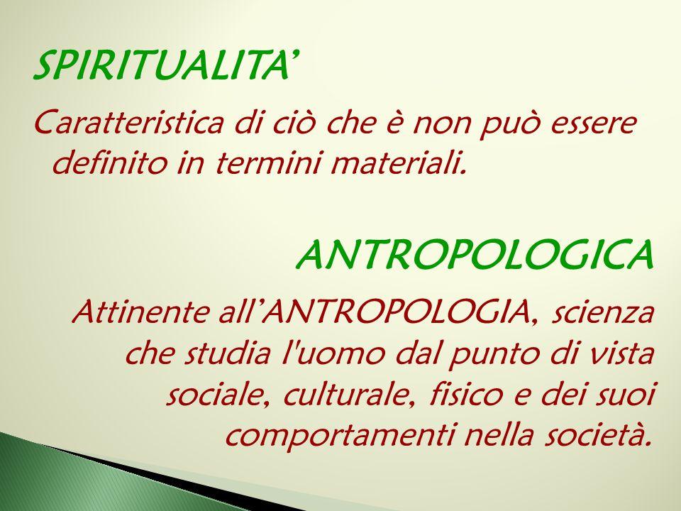SPIRITUALITA' Caratteristica di ciò che è non può essere definito in termini materiali. ANTROPOLOGICA Attinente all'ANTROPOLOGIA, scienza che studia l