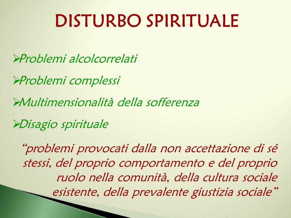 """DISTURBO SPIRITUALE  Problemi alcolcorrelati  Problemi complessi  Multimensionalità della sofferenza  Disagio spirituale """"problemi provocati dalla"""