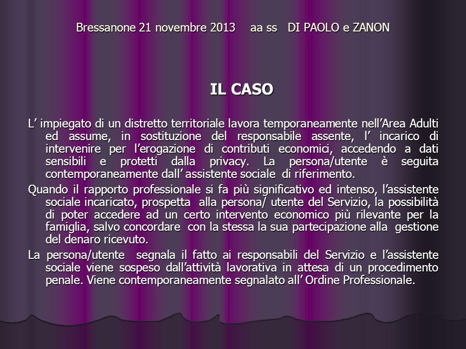 Bressanone 21 novembre 2013 aa ss DI PAOLO e ZANON IL CASO L' impiegato di un distretto territoriale lavora temporaneamente nell'Area Adulti ed assume, in sostituzione del responsabile assente, l' incarico di intervenire per l'erogazione di contributi economici, accedendo a dati sensibili e protetti dalla privacy.