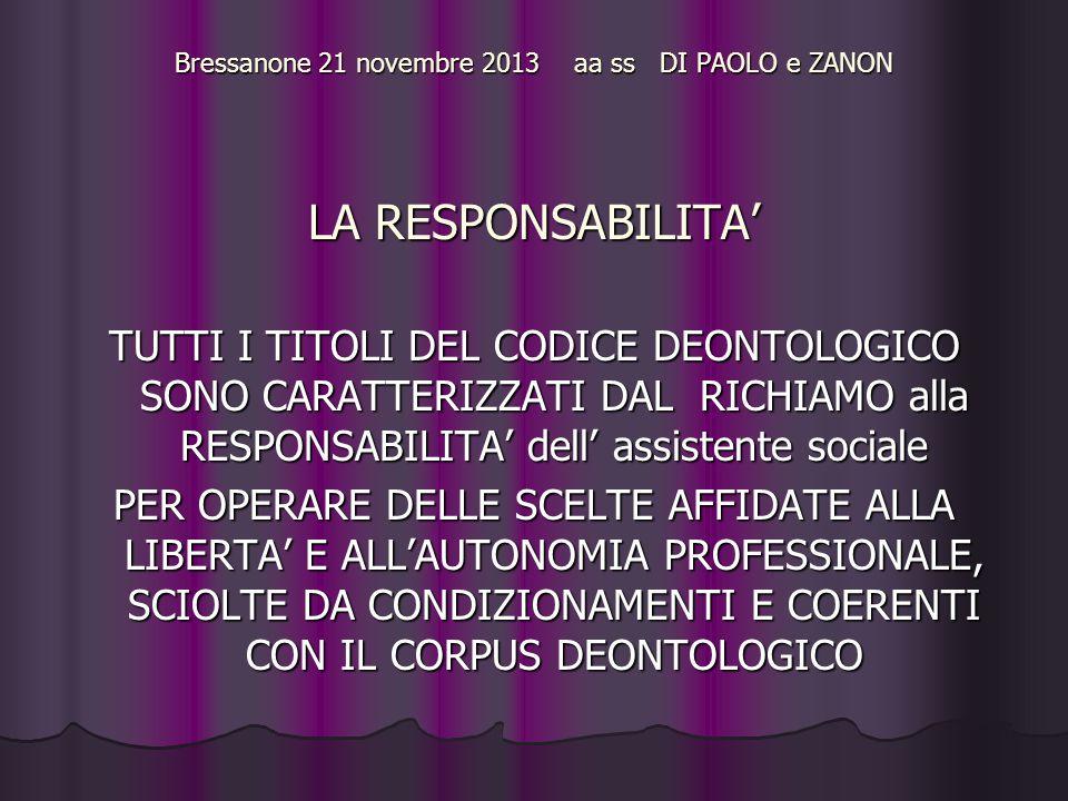 Bressanone 21 novembre 2013 aa ss DI PAOLO e ZANON LA RESPONSABILITA' TUTTI I TITOLI DEL CODICE DEONTOLOGICO SONO CARATTERIZZATI DAL RICHIAMO alla RESPONSABILITA' dell' assistente sociale PER OPERARE DELLE SCELTE AFFIDATE ALLA LIBERTA' E ALL'AUTONOMIA PROFESSIONALE, SCIOLTE DA CONDIZIONAMENTI E COERENTI CON IL CORPUS DEONTOLOGICO