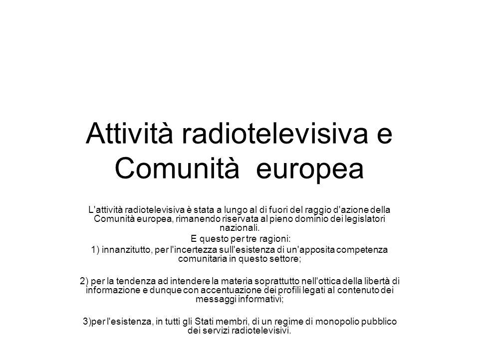 Attività radiotelevisiva e Comunità europea L attività radiotelevisiva è stata a lungo al di fuori del raggio d azione della Comunità europea, rimanendo riservata al pieno dominio dei legislatori nazionali.