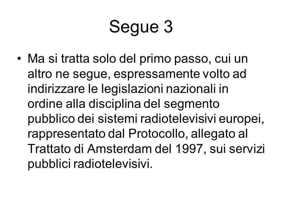 Segue 3 Ma si tratta solo del primo passo, cui un altro ne segue, espressamente volto ad indirizzare le legislazioni nazionali in ordine alla disciplina del segmento pubblico dei sistemi radiotelevisivi europei, rappresentato dal Protocollo, allegato al Trattato di Amsterdam del 1997, sui servizi pubblici radiotelevisivi.