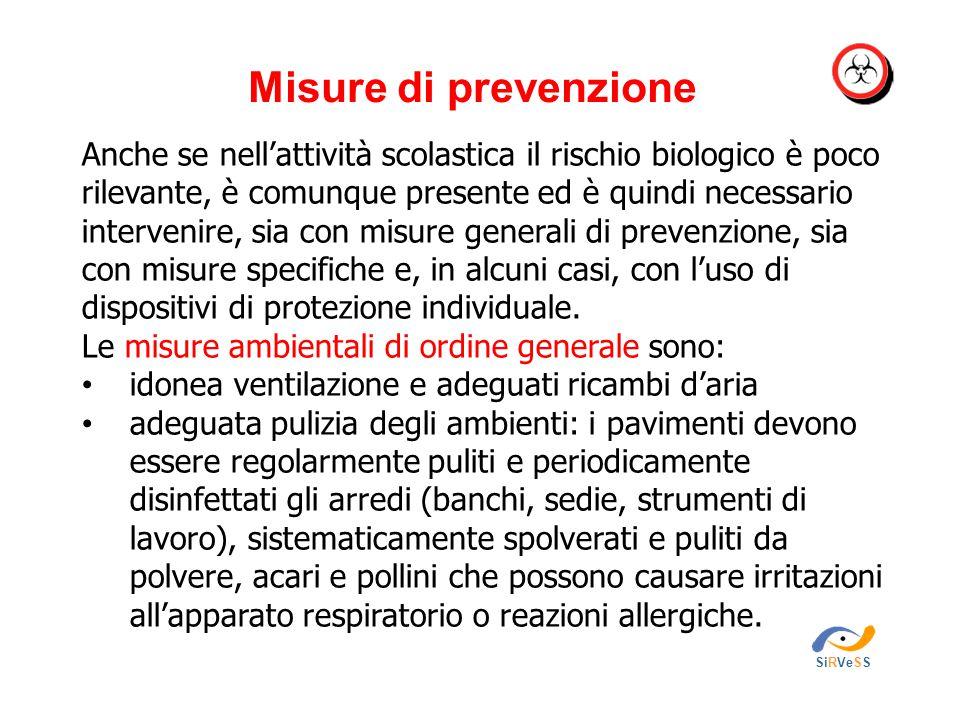 Misure di prevenzione SiRVeSS Anche se nell'attività scolastica il rischio biologico è poco rilevante, è comunque presente ed è quindi necessario intervenire, sia con misure generali di prevenzione, sia con misure specifiche e, in alcuni casi, con l'uso di dispositivi di protezione individuale.