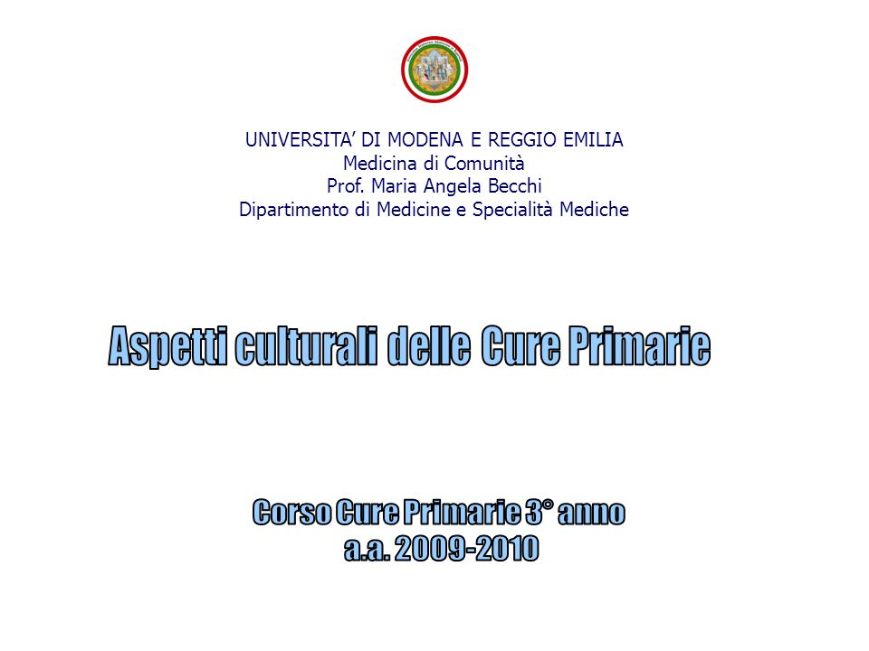 UNIVERSITA' DI MODENA E REGGIO EMILIA Medicina di Comunità Prof. Maria Angela Becchi Dipartimento di Medicine e Specialità Mediche
