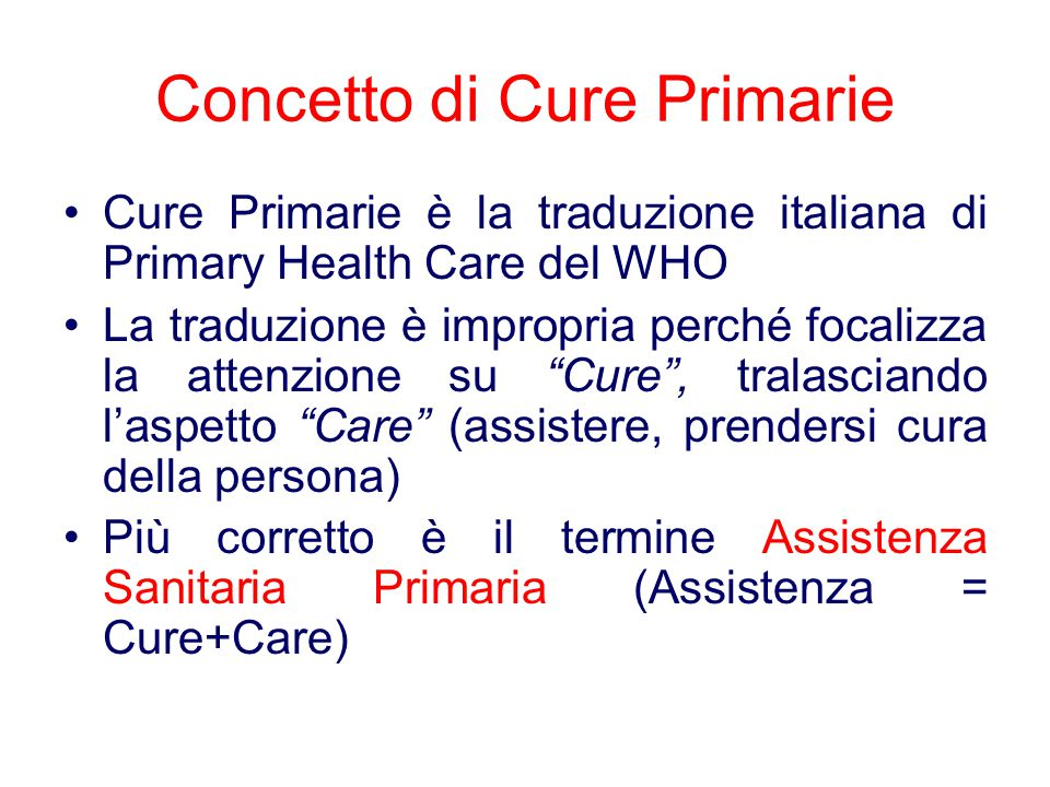 Concetto di Cure Primarie Cure Primarie è la traduzione italiana di Primary Health Care del WHO La traduzione è impropria perché focalizza la attenzione su Cure , tralasciando l'aspetto Care (assistere, prendersi cura della persona) Più corretto è il termine Assistenza Sanitaria Primaria (Assistenza = Cure+Care)