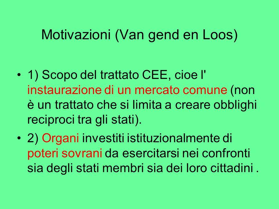Motivazioni (Van gend en Loos) 1) Scopo del trattato CEE, cioe l instaurazione di un mercato comune (non è un trattato che si limita a creare obblighi reciproci tra gli stati).