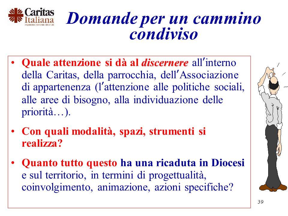 39 Domande per un cammino condiviso discernereQuale attenzione si dà al discernere all'interno della Caritas, della parrocchia, dell'Associazione di appartenenza (l'attenzione alle politiche sociali, alle aree di bisogno, alla individuazione delle priorità…).