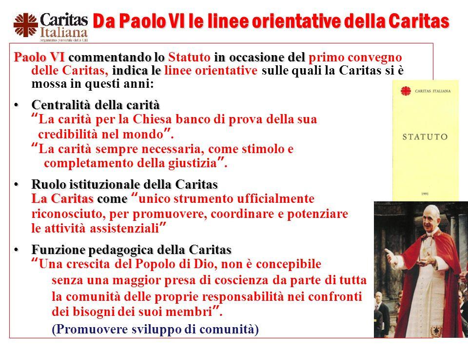 6 Da Paolo VI le linee orientative della Caritas Paolo VI commentando lo in occasione del indica le Paolo VI commentando lo Statuto in occasione del primo convegno delle Caritas, indica le linee orientative sulle quali la Caritas si è mossa in questi anni: Centralità della caritàCentralità della carità La carità per la Chiesa banco di prova della sua credibilità nel mondo .