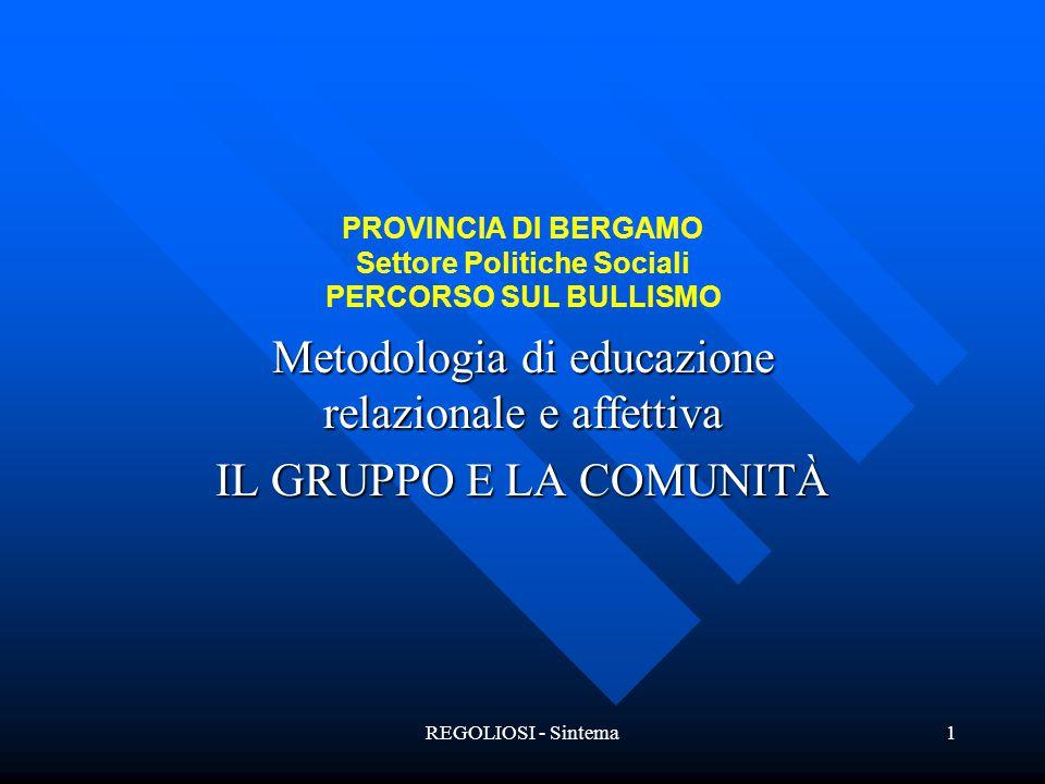 REGOLIOSI - Sintema1 PROVINCIA DI BERGAMO Settore Politiche Sociali PERCORSO SUL BULLISMO Metodologia di educazione relazionale e affettiva IL GRUPPO