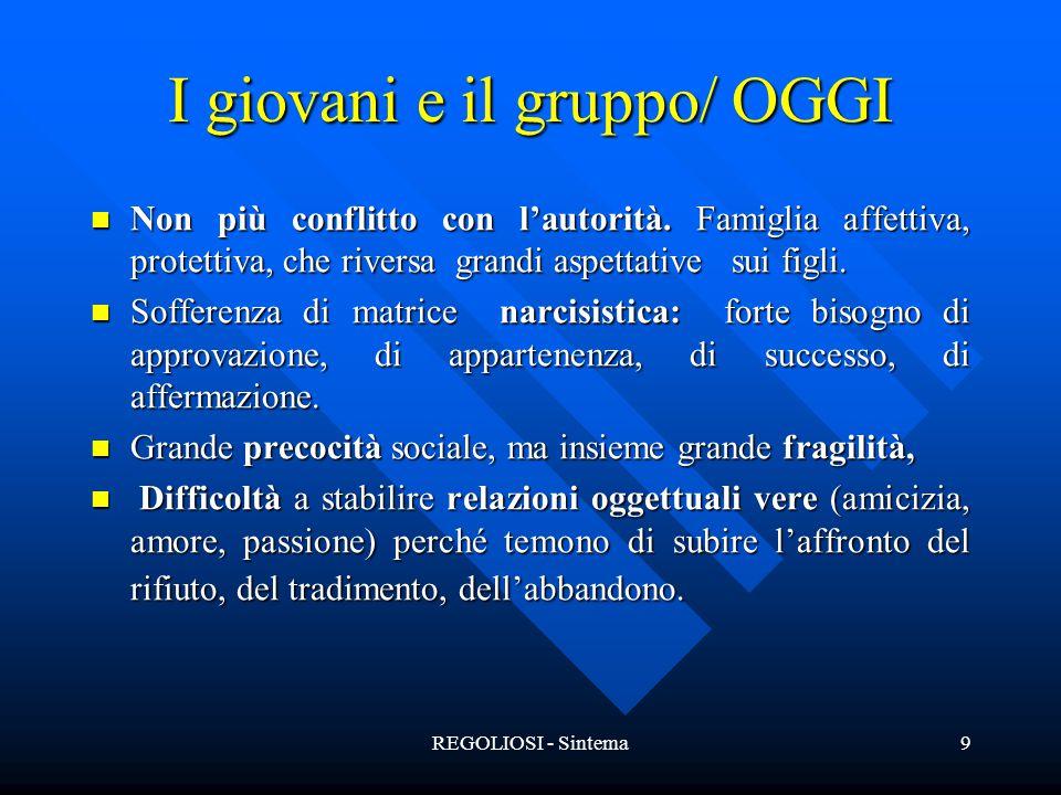 REGOLIOSI - Sintema9 I giovani e il gruppo/ OGGI Non più conflitto con l'autorità. Famiglia affettiva, protettiva, che riversa grandi aspettative sui
