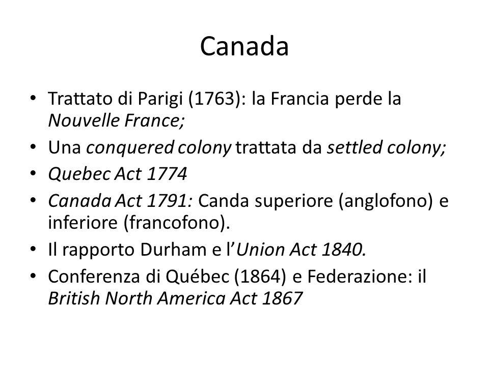 Canada Trattato di Parigi (1763): la Francia perde la Nouvelle France; Una conquered colony trattata da settled colony; Quebec Act 1774 Canada Act 1791: Canda superiore (anglofono) e inferiore (francofono).