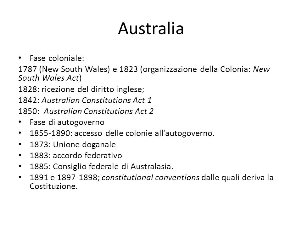 Australia Fase coloniale: 1787 (New South Wales) e 1823 (organizzazione della Colonia: New South Wales Act) 1828: ricezione del diritto inglese; 1842: Australian Constitutions Act 1 1850: Australian Constitutions Act 2 Fase di autogoverno 1855-1890: accesso delle colonie all'autogoverno.