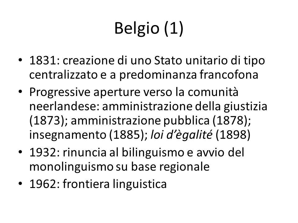 Belgio (1) 1831: creazione di uno Stato unitario di tipo centralizzato e a predominanza francofona Progressive aperture verso la comunità neerlandese: amministrazione della giustizia (1873); amministrazione pubblica (1878); insegnamento (1885); loi d'ègalité (1898) 1932: rinuncia al bilinguismo e avvio del monolinguismo su base regionale 1962: frontiera linguistica