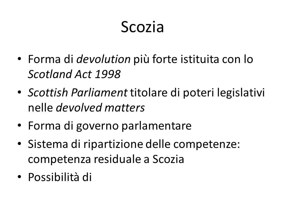 Scozia Forma di devolution più forte istituita con lo Scotland Act 1998 Scottish Parliament titolare di poteri legislativi nelle devolved matters Forma di governo parlamentare Sistema di ripartizione delle competenze: competenza residuale a Scozia Possibilità di