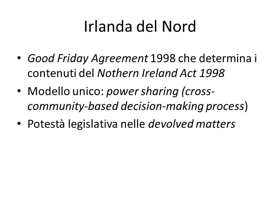 Irlanda del Nord Good Friday Agreement 1998 che determina i contenuti del Nothern Ireland Act 1998 Modello unico: power sharing (cross- community-based decision-making process) Potestà legislativa nelle devolved matters