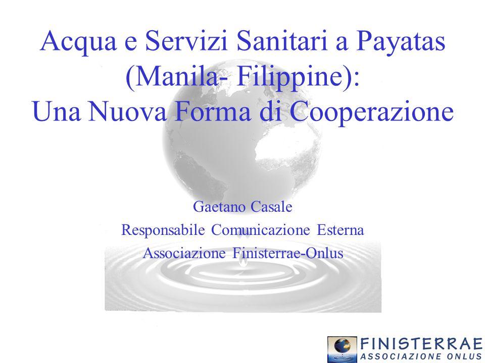 Acqua e Servizi Sanitari a Payatas (Manila- Filippine): Una Nuova Forma di Cooperazione Gaetano Casale Responsabile Comunicazione Esterna Associazione Finisterrae-Onlus