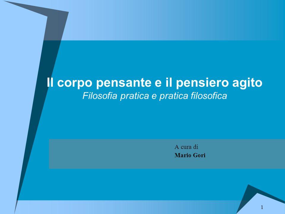 1 Il corpo pensante e il pensiero agito Filosofia pratica e pratica filosofica A cura di Mario Gori