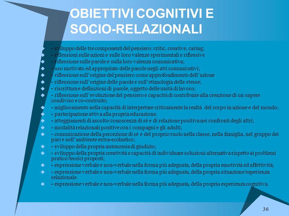 36 OBIETTIVI COGNITIVI E SOCIO-RELAZIONALI  - sviluppo delle tre componenti del pensiero: critic, creative, caring;  - riflessioni sulle azioni e su